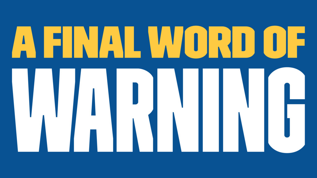 A Final word of warning