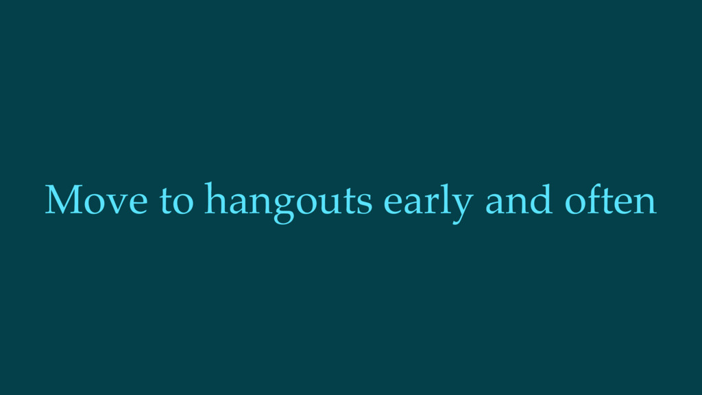 Move to hangouts early and often