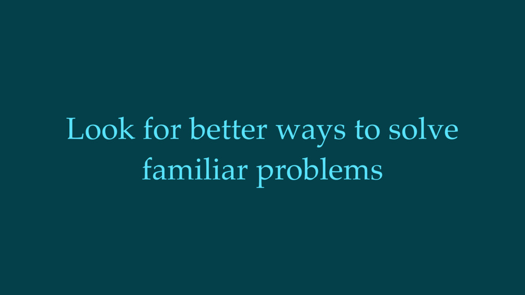 Look for better ways to solve familiar problems