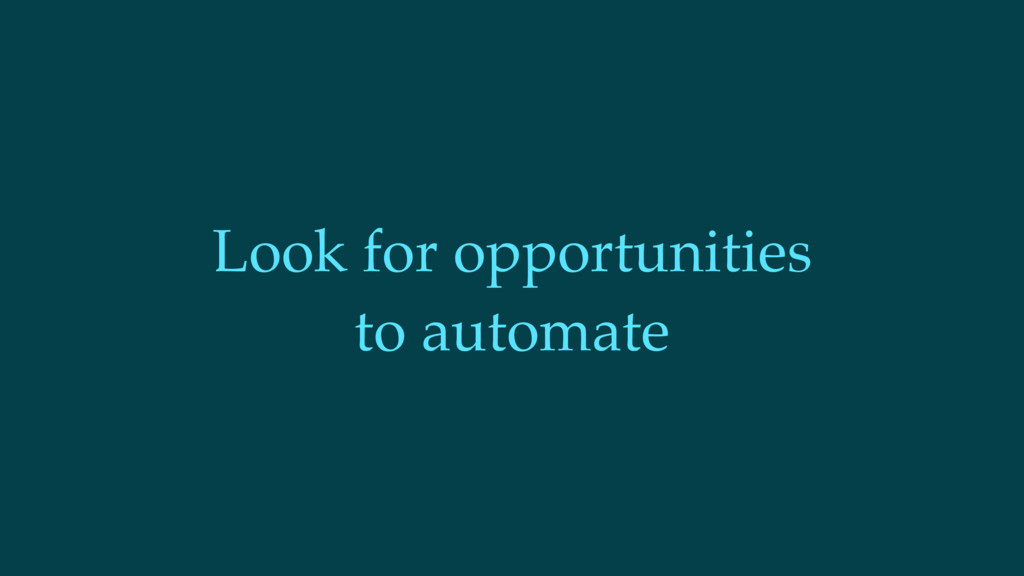 Look for opportunities to automate