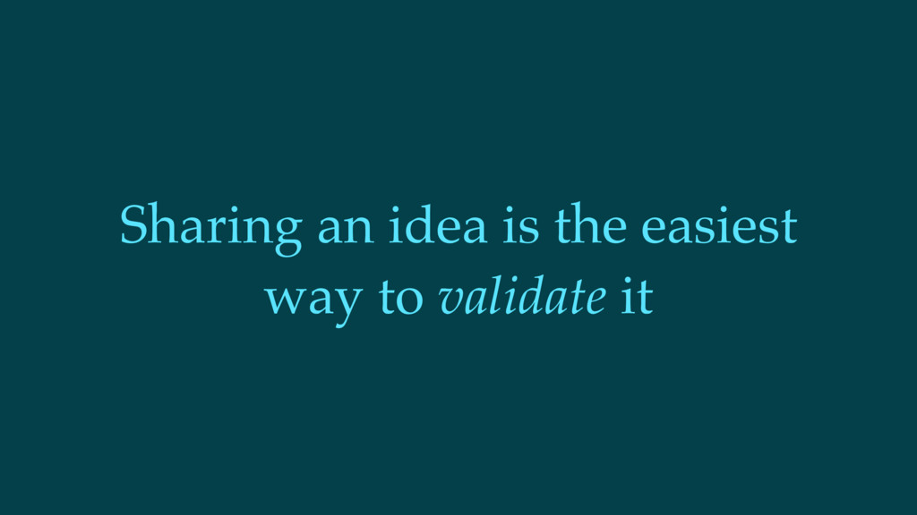 Sharing an idea is the easiest way to validate ...