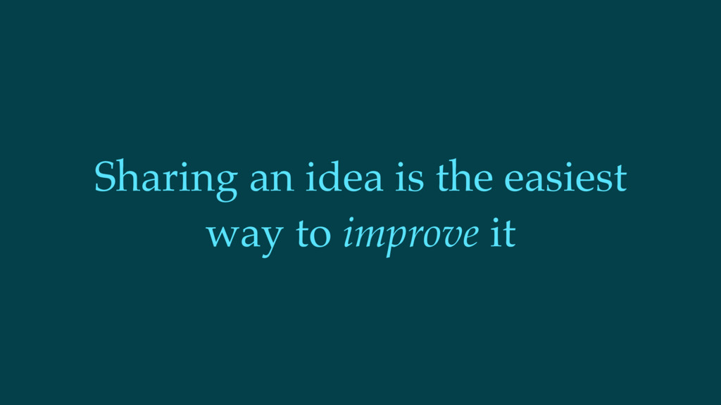 Sharing an idea is the easiest way to improve it
