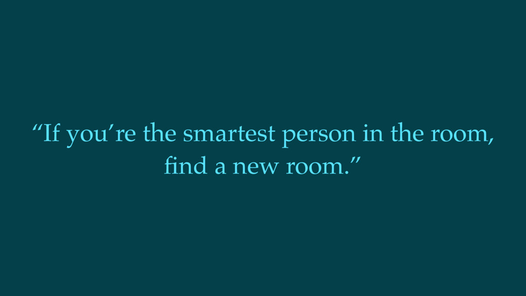 """If you're the smartest person in the room, find..."