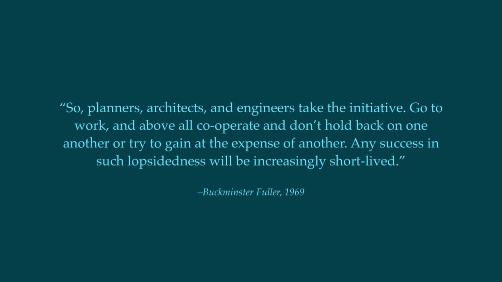 """–Buckminster Fuller, 1969 """"So, planners, archit..."""