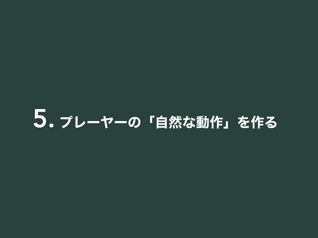 5. ϓϨʔϠʔͷʮࣗવͳಈ࡞ʯΛ࡞Δ