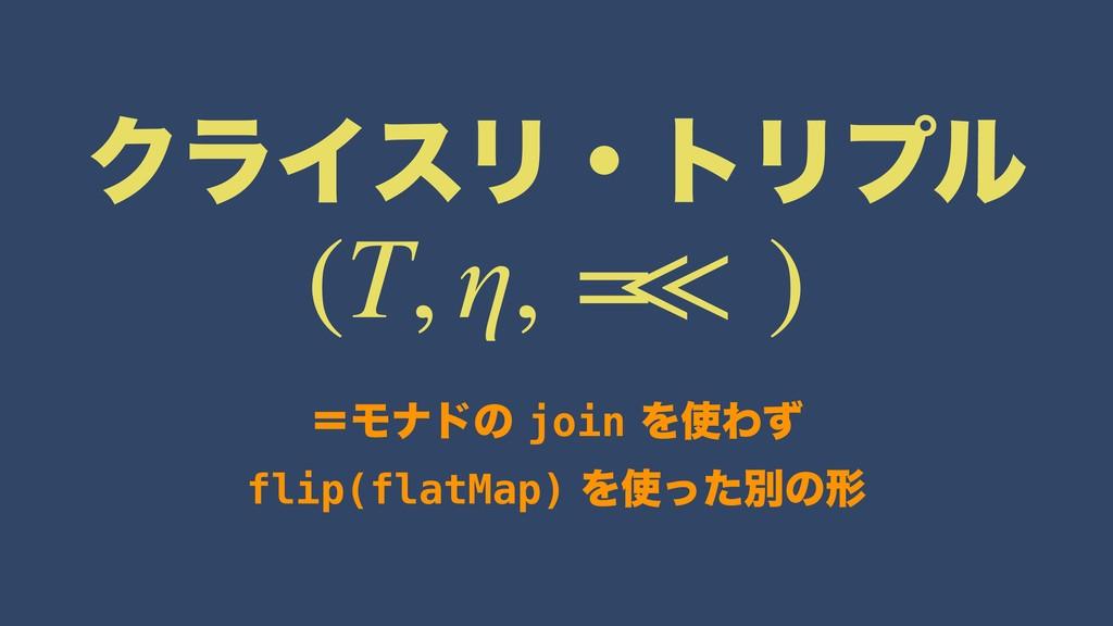 ΫϥΠεϦɾτϦϓϧ ʹϞφυͷjoinΛΘͣ flip(flatMap)Λͬ...
