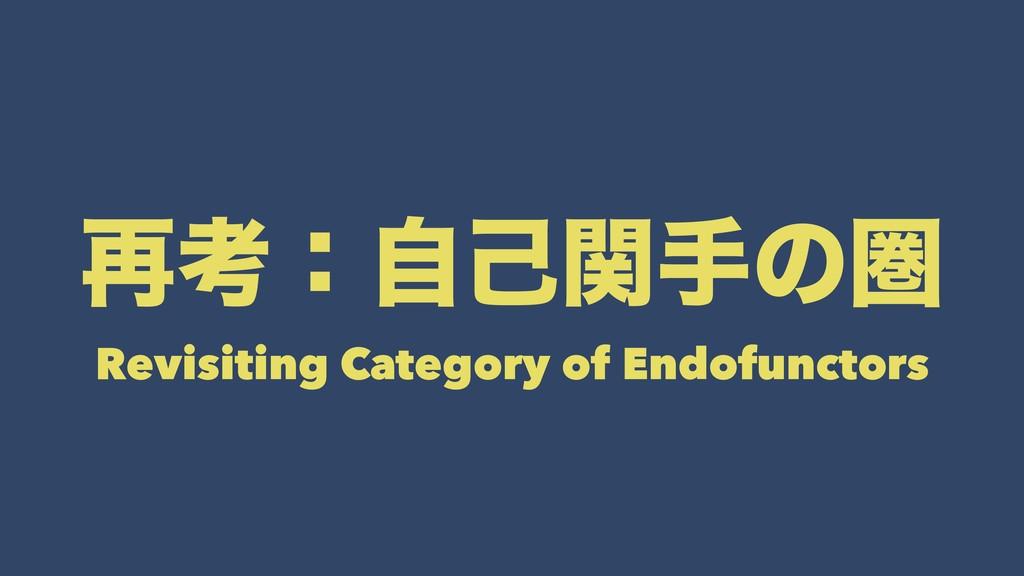 ࠶ߟɿࣗݾؔखͷݍ Revisiting Category of Endofunctors