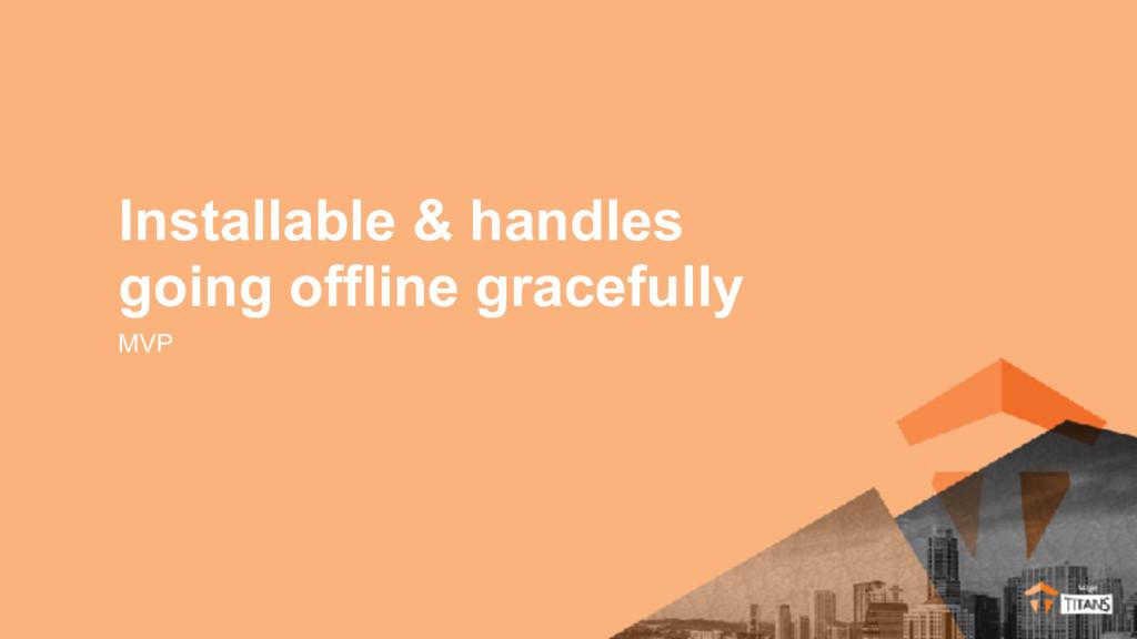 MVP Installable & handles going offline gracefu...