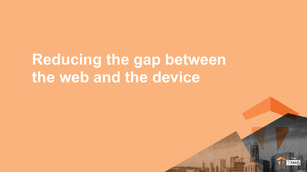 Reducing the gap between the web and the device