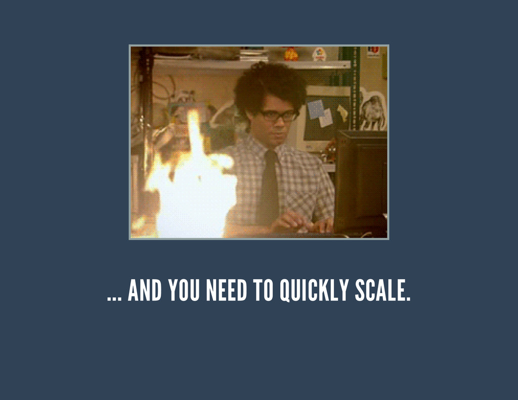 ... AND YOU NEED TO QUICKLY SCALE.