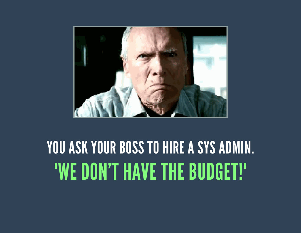 "YOU ASK YOUR BOSS TO HIRE A SYS ADMIN. ""WE DON'..."