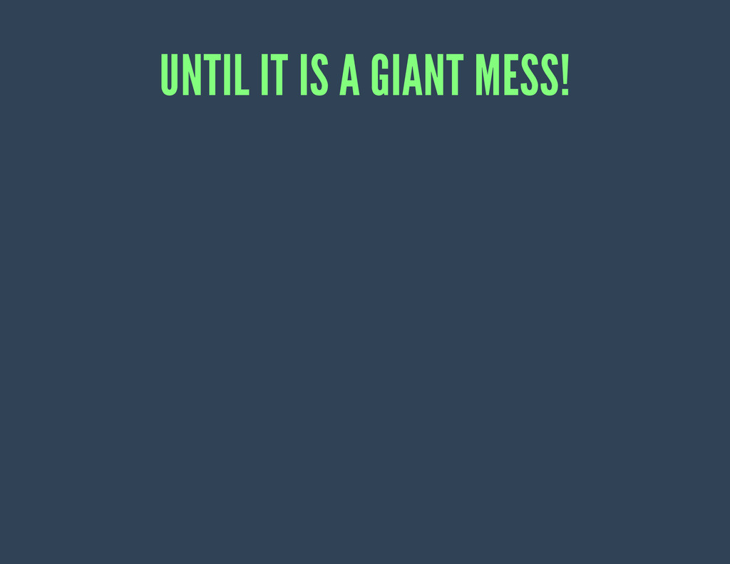 UNTIL IT IS A GIANT MESS!