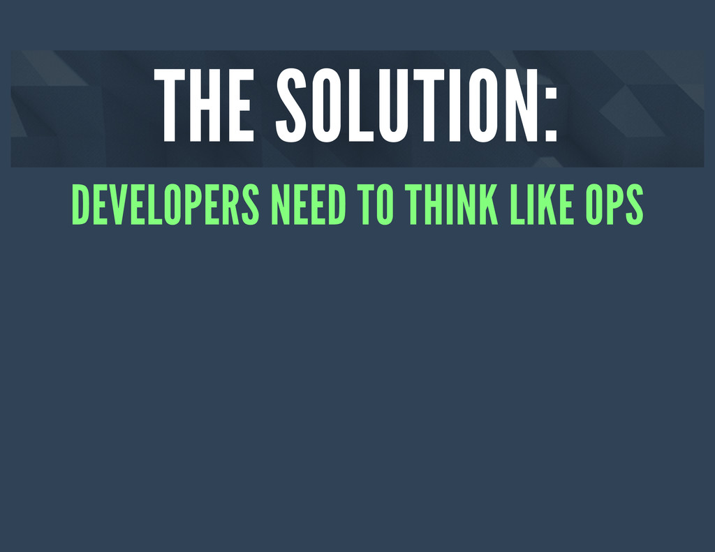THE SOLUTION: DEVELOPERS NEED TO THINK LIKE OPS