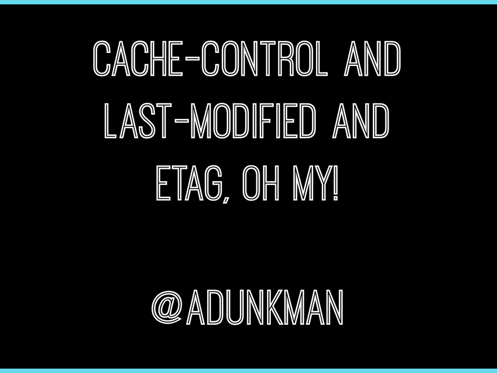 Cache-control and Last-Modified and ETag, Oh My...