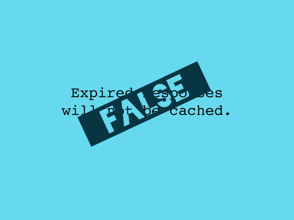 Expired responses ! will not be cached. _FALSE_