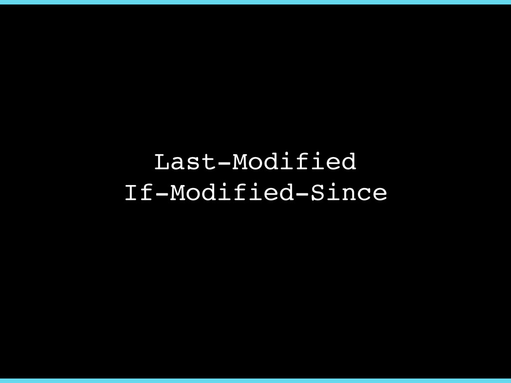 Last-Modified! If-Modified-Since