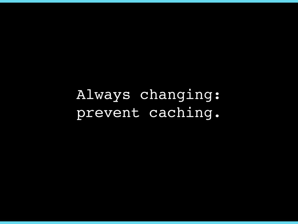 Always changing:! prevent caching.