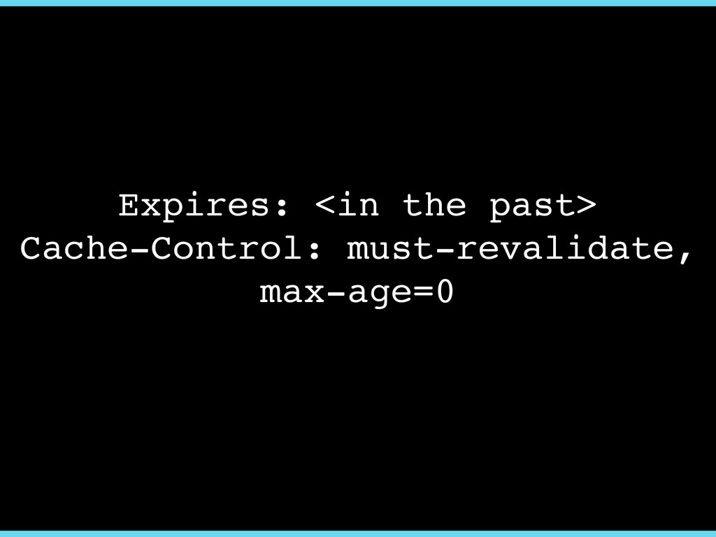 Expires: <in the past>! Cache-Control: must-rev...