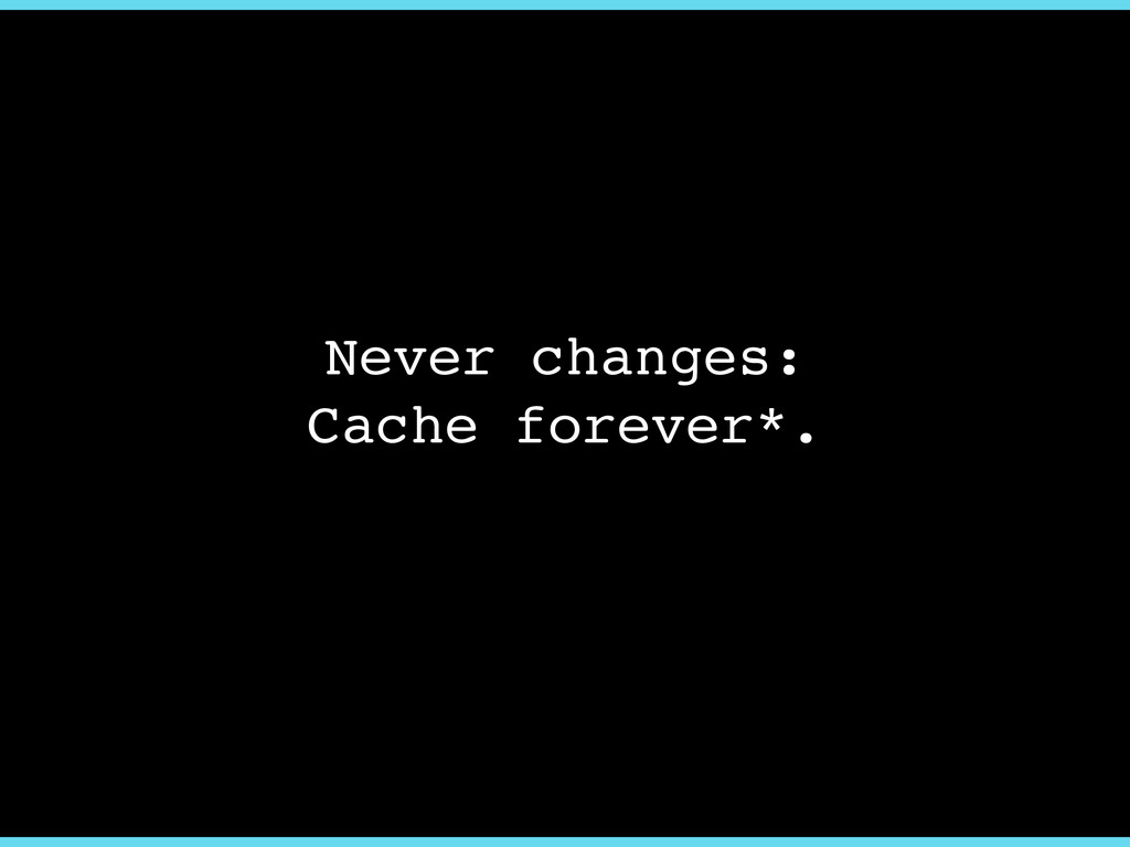 Never changes:! Cache forever*.