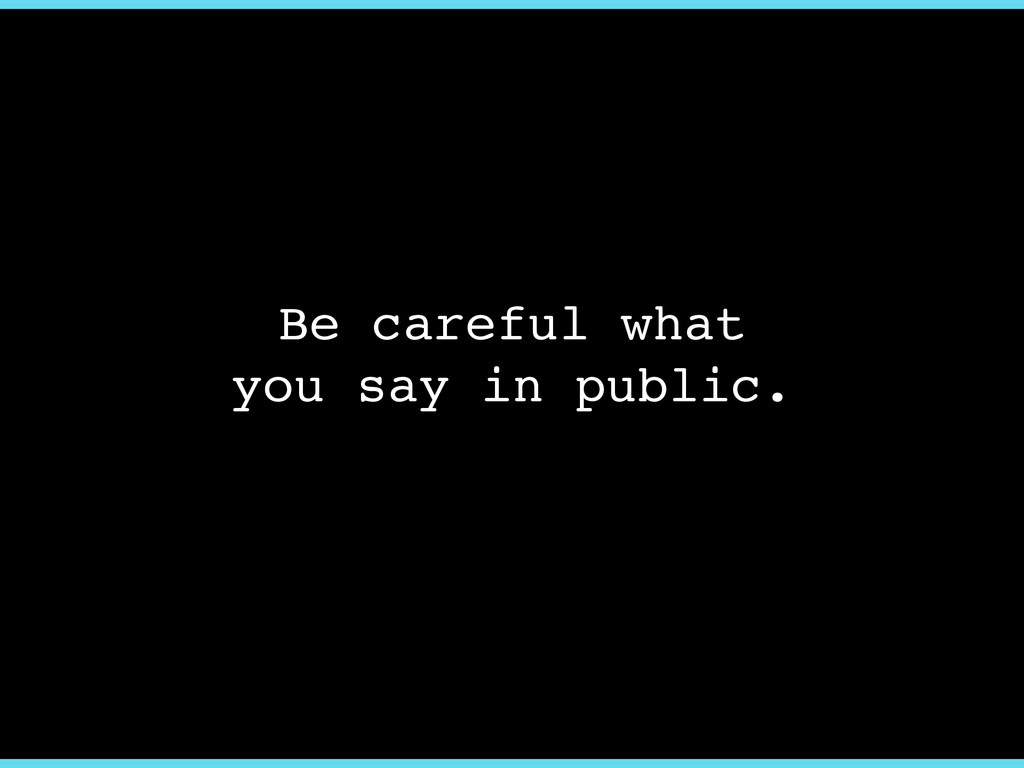 Be careful what ! you say in public.