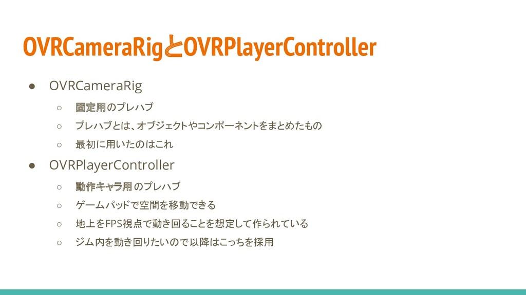OVRCameraRigとOVRPlayerController ● OVRCameraRig...