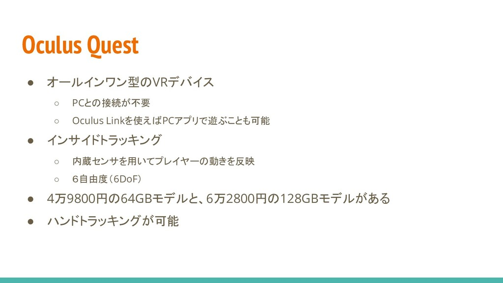 Oculus Quest ● オールインワン型のVRデバイス ○ PCとの接続が不要 ○ Oc...
