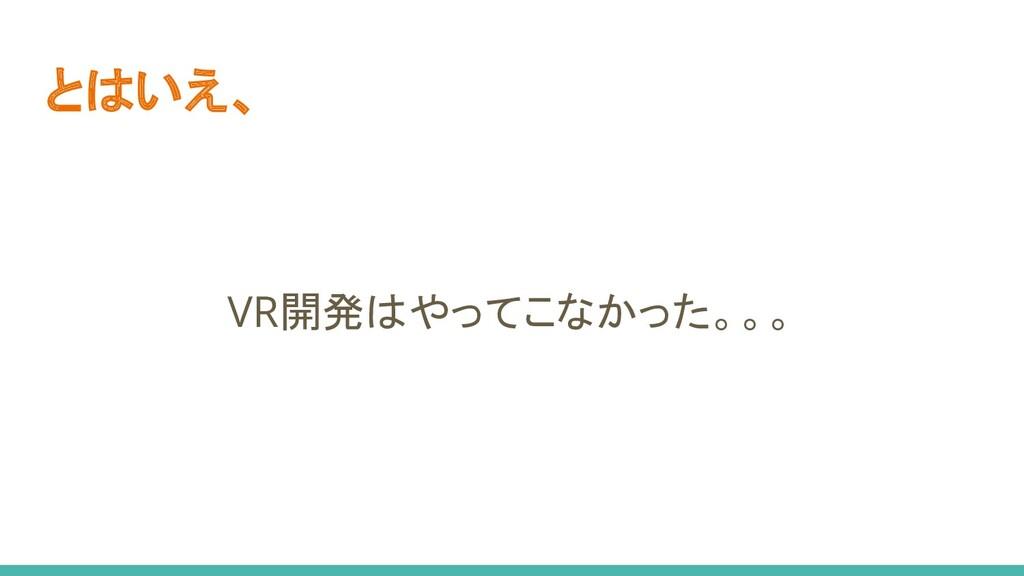 とはいえ、 VR開発はやってこなかった。。。