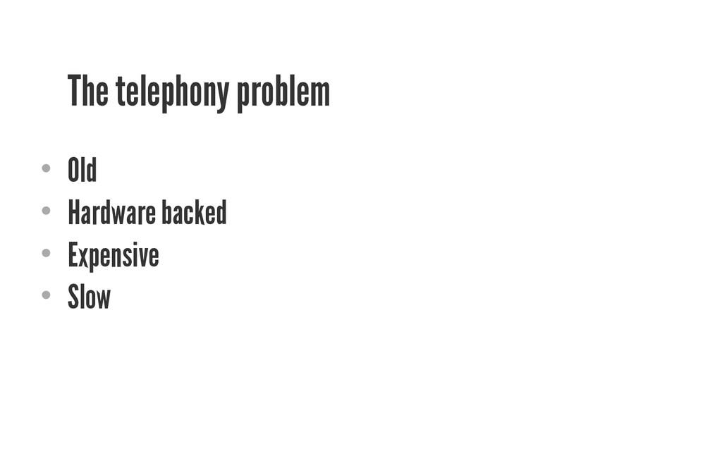The telephony problem • Old • Hardware backed...