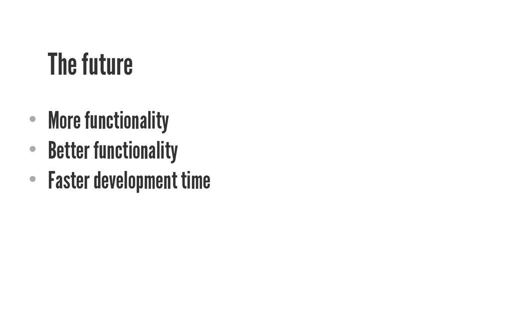 The future • More functionality • Better func...