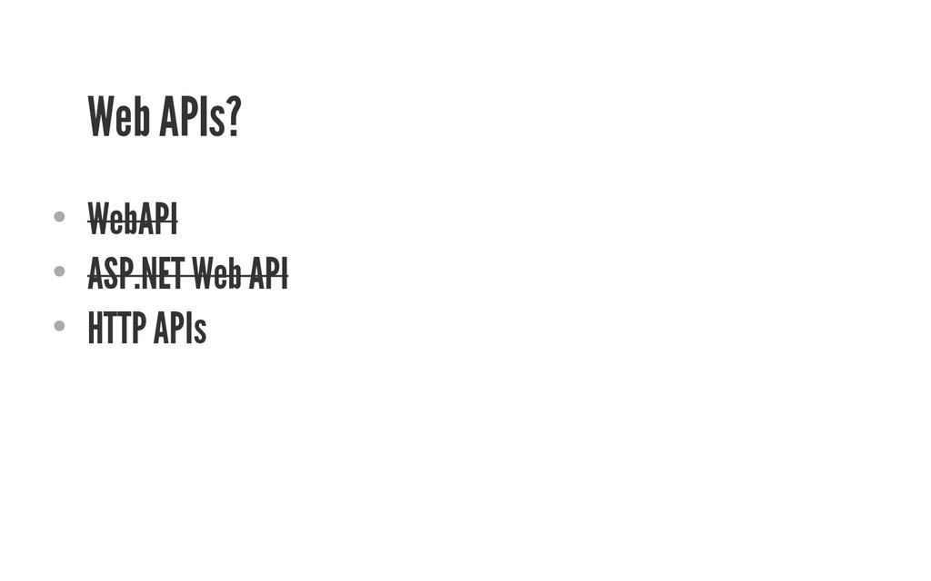 Web APIs? • WebAPI • ASP.NET Web API • HTTP ...
