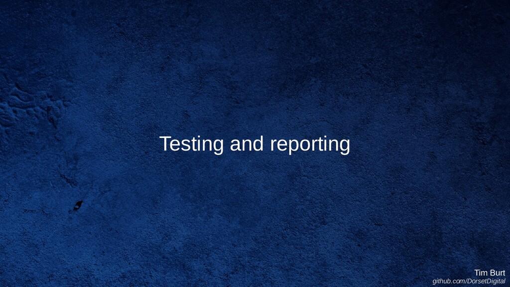 Testing and reporting Tim Burt github.com/Dorse...