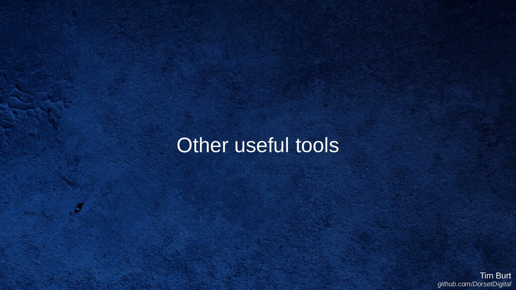Other useful tools Tim Burt github.com/DorsetDi...