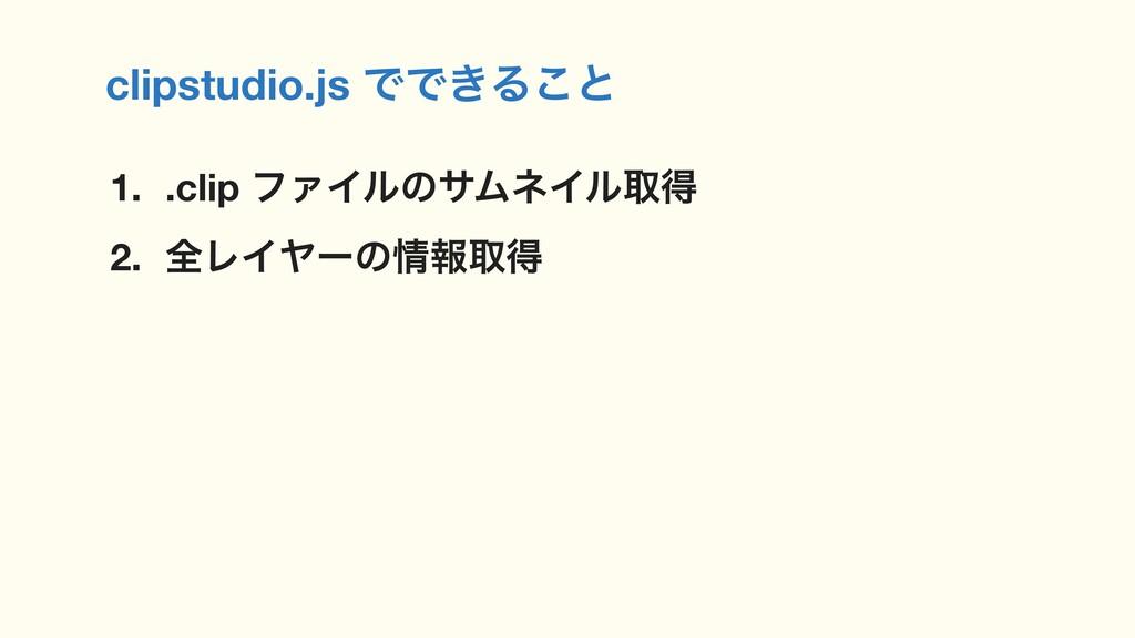 clipstudio.js ͰͰ͖Δ͜ͱ 1. .clip ϑΝΠϧͷαϜωΠϧऔಘ 2. શ...