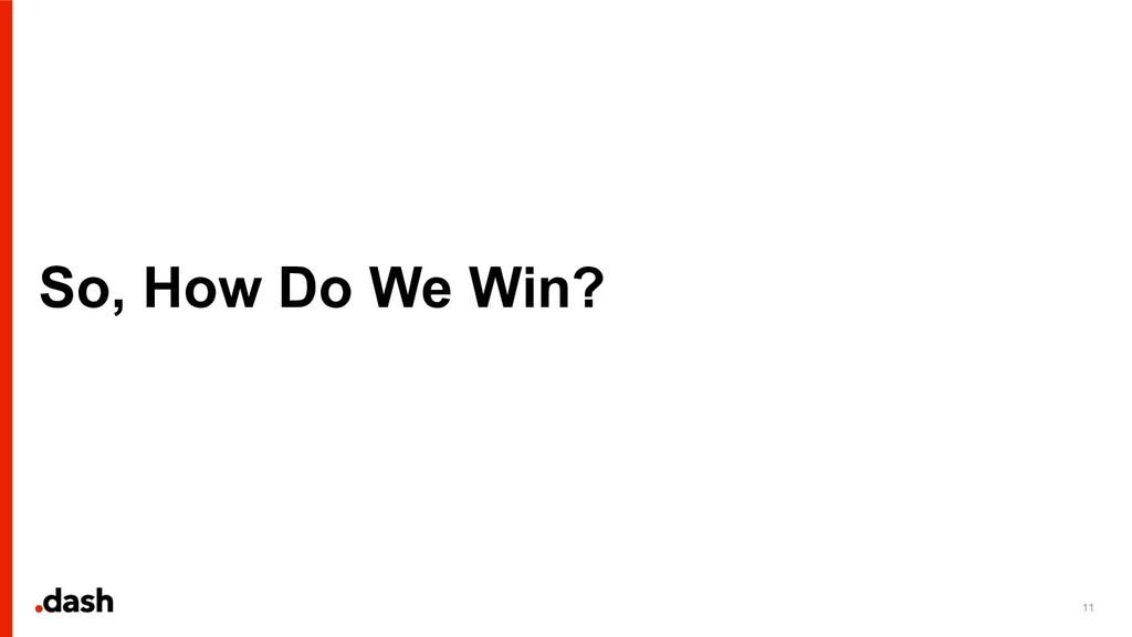So, How Do We Win? 11