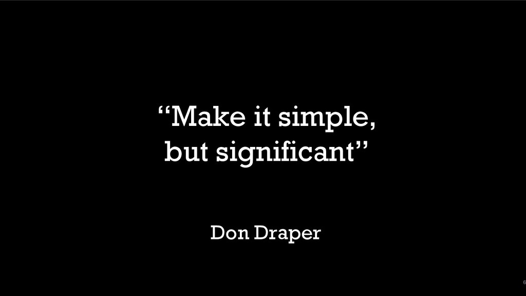 """6 """"Make it simple, but significant"""" Don Draper"""