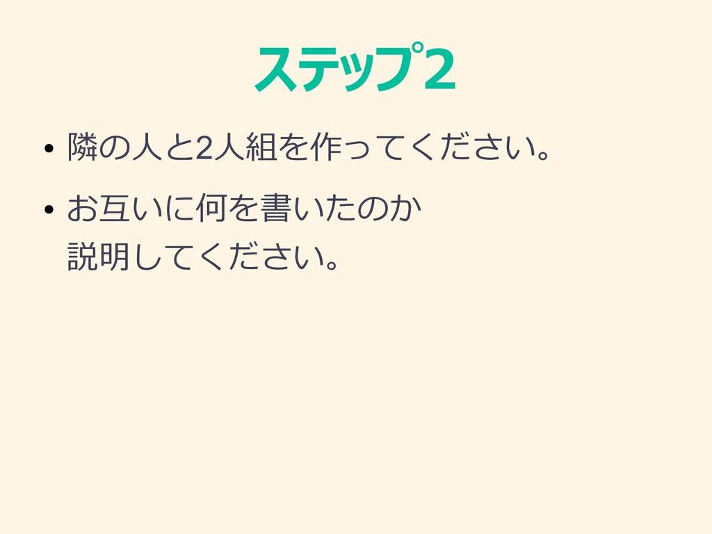 ステップ2 ● 隣の人と2人組を作ってください。 ● お互いに何を書いたのか 説明してください。