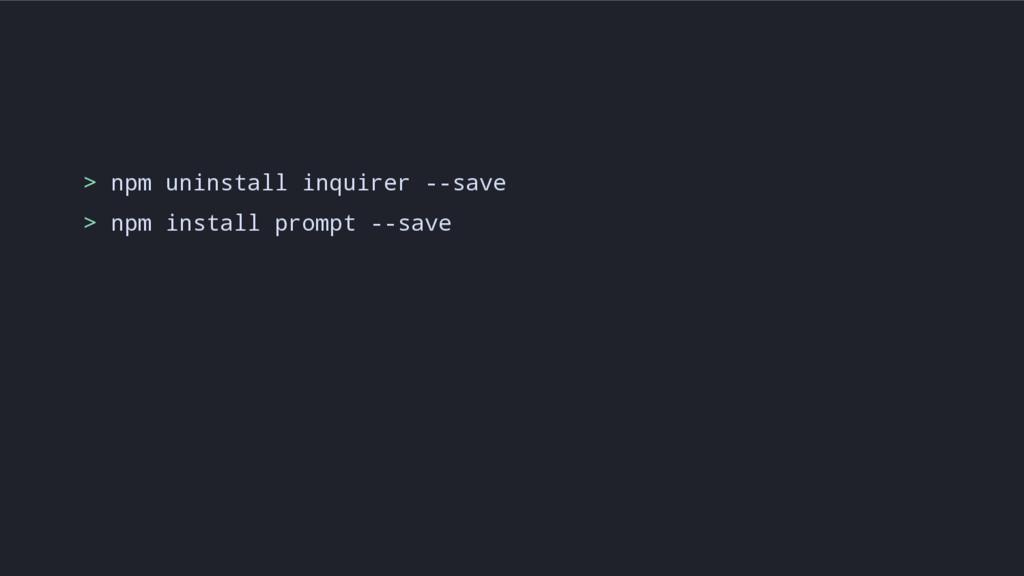 > npm uninstall inquirer --save > npm install p...