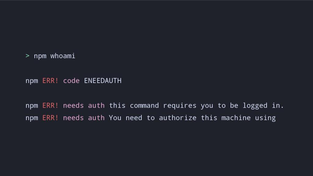 > npm whoami npm ERR! code ENEEDAUTH npm ERR! n...