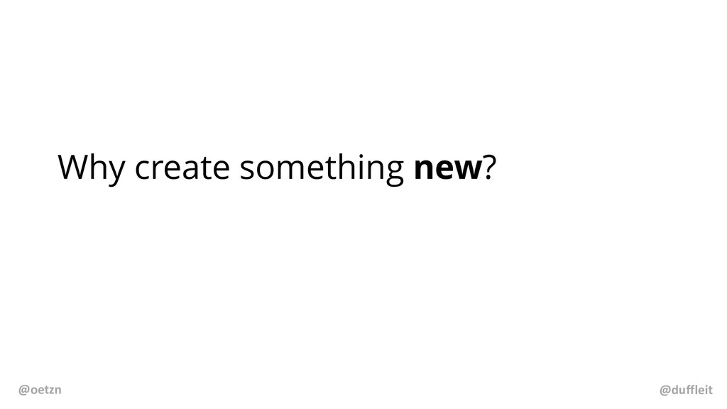 Why create something new? @duffleit @oetzn