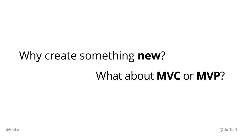 Why create something new? What about MVC or MVP...