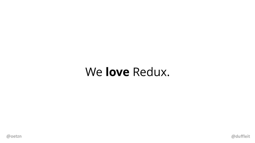 We love Redux. @duffleit @oetzn