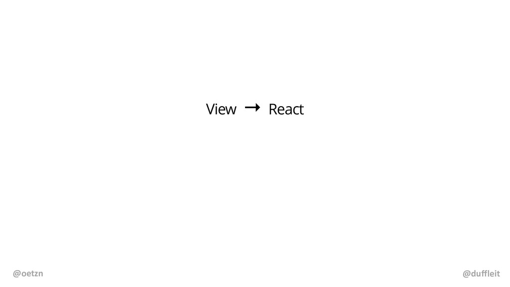 @duffleit @oetzn View → React