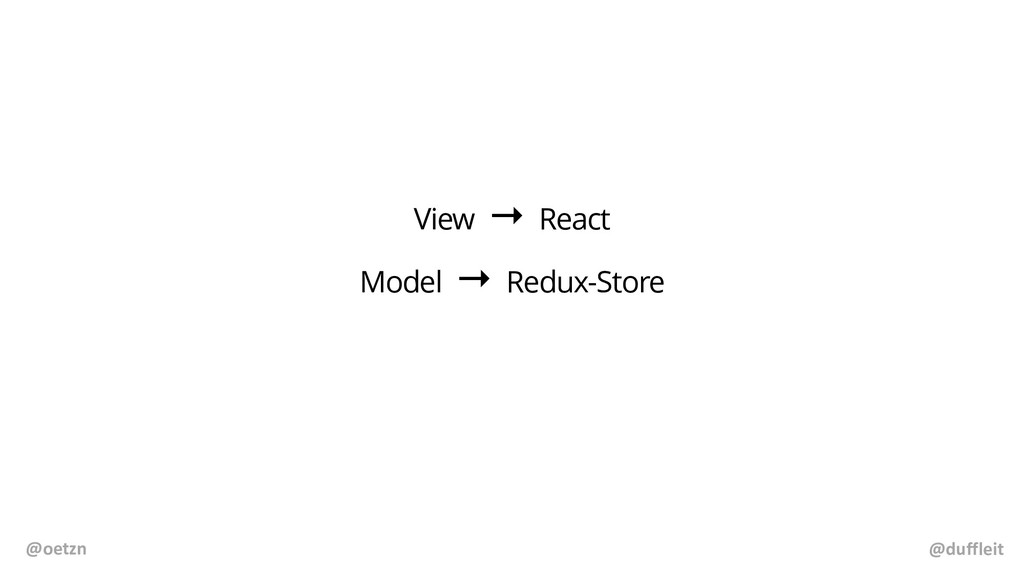@duffleit @oetzn View → React Model → Redux-Sto...