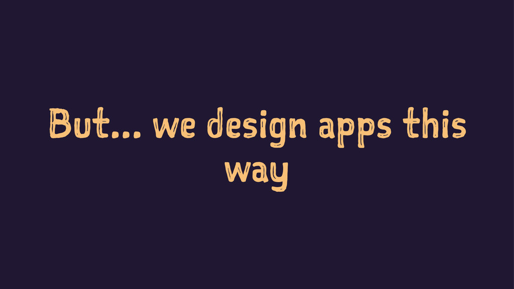 But... we design apps this way