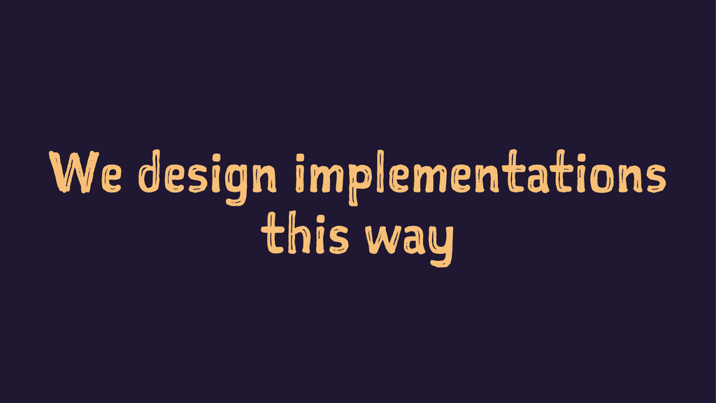 We design implementations this way