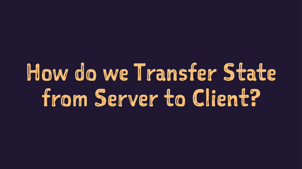 How do we Transfer State from Server to Client?