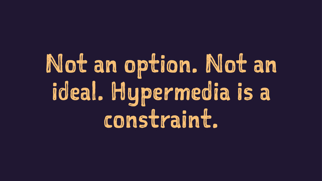 Not an option. Not an ideal. Hypermedia is a co...