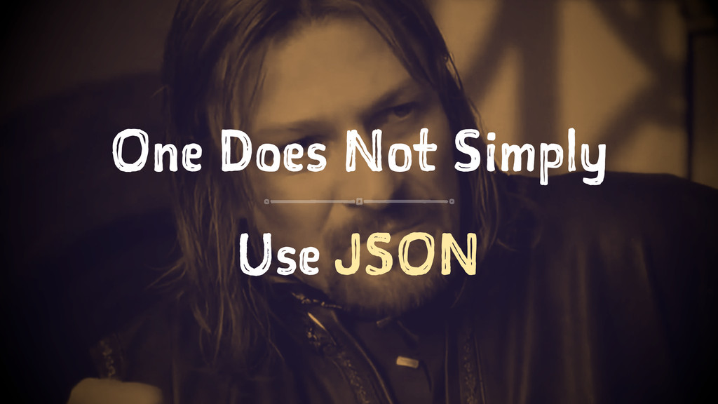 One Does Not Simply Use JSON