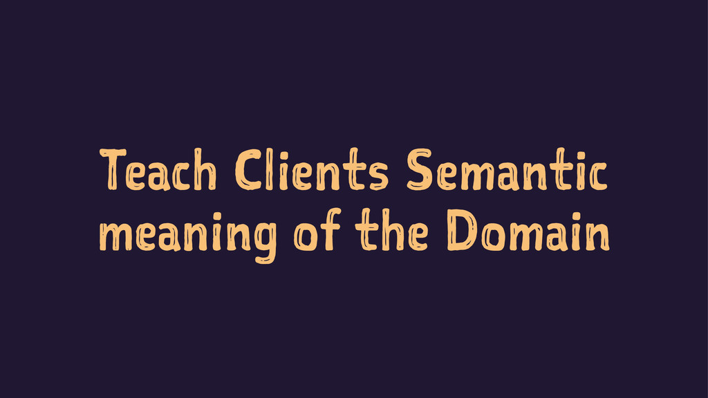 Teach Clients Semantic meaning of the Domain