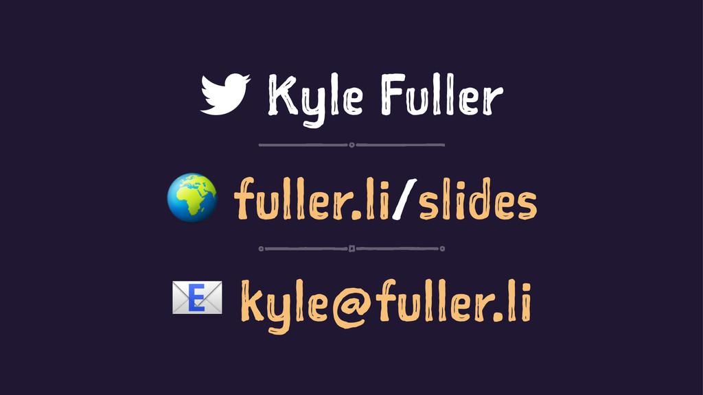 Kyle Fuller ! fuller.li/slides ! kyle@fuller.li